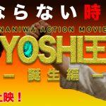 映画YOSHI王誕生編がついに劇場公開!10/26〜11/1まで十三・シアターセブンにて上映!また10/12はドラゴン映画祭 in スパワールドにて上映します!